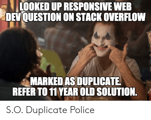 Police, Old, and Programmer Humor: LOOKED UP RESPONSIVE WEB  DEVQUESTION ON STACK OVERFLOW  MARKED AS DUPLICATE  REFER TO 11 YEAR OLD SOLUTION. S.O. Duplicate Police