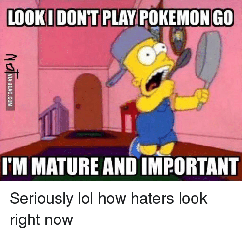 Lol, Pokemon, and Dank Memes: LOOKIDONTT PLAY POKEMON GO  IMMATURE AND IMPORTANT Seriously lol how haters look right now
