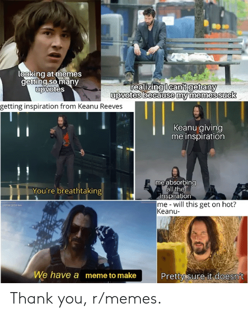 Meme, Memes, and Thank You: looking at memes  getting so many  upvotes  realizing Ican't get any  upvotes because my memessuck  getting inspiration from Keanu Reeves  Keanu giving  me inspiration  me absorbing  all the  inspiration  me-will this get on hot?  Keanu-  You're breathtaking  SIMTNA  We have a meme to make  Pretty sure it doesn't Thank you, r/memes.