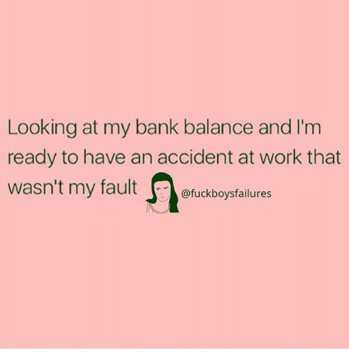 Work, Bank, and Girl Memes: Looking at my bank balance and I'm  ready to have an accident at work that  @fuckboysfailures