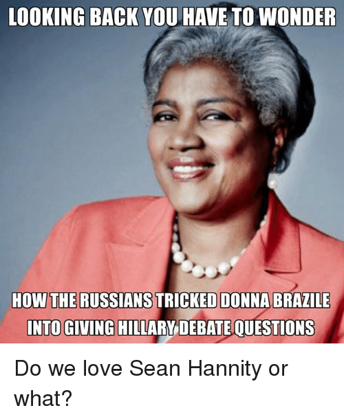 Memes, Brazil, and Sean Hannity: LOOKING BACK YOU HAVE TOWONDER  HOW THE RUSSIANS  DONNA BRAZILE  INTO GIVING HILLARY DEBATE QUESTIONS Do we love Sean Hannity or what?