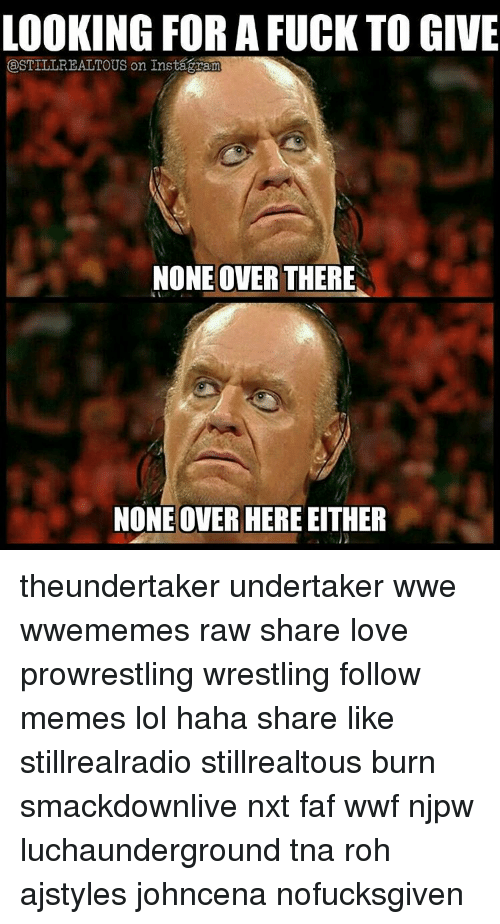 Memes, Wrestling, and Undertaker: LOOKING FOR A FUCK TO GIVE  ESTILLREALTOUS on Instagaram  NONE OVER THERE  NONE OVER HERE EITHER theundertaker undertaker wwe wwememes raw share love prowrestling wrestling follow memes lol haha share like stillrealradio stillrealtous burn smackdownlive nxt faf wwf njpw luchaunderground tna roh ajstyles johncena nofucksgiven