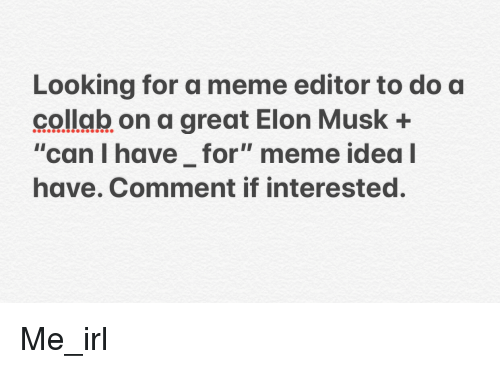 """Meme, Irl, and Me IRL: Looking for a meme editor to do a  collab on a great Elon Musk +  """"can l have for"""" meme idea  have. Comment if interested."""