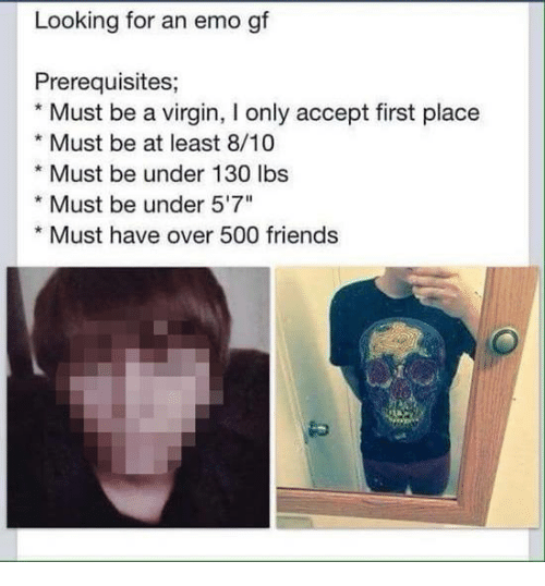 """Dank, Emo, and Friends: Looking for an emo gf  Prerequisites  Must be a virgin, I only accept first place  * Must be at least 8/10  * Must be under 130 lbs  * Must be under 5'7""""  *Must have over 500 friends"""
