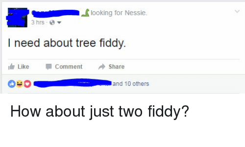 Tree, Trees, and Facebook Wins: looking for Nessie  3 hrs  I need about tree fiddy.  Like Comment  Share  and 10 others How about just two fiddy?