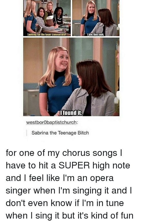 Memes, Opera, and 🤖: looking for the loser Convention?  I am And look.  I found it.  westborobaptistchurch:  Sabrina the Teenage Bitch for one of my chorus songs I have to hit a SUPER high note and I feel like I'm an opera singer when I'm singing it and I don't even know if I'm in tune when I sing it but it's kind of fun