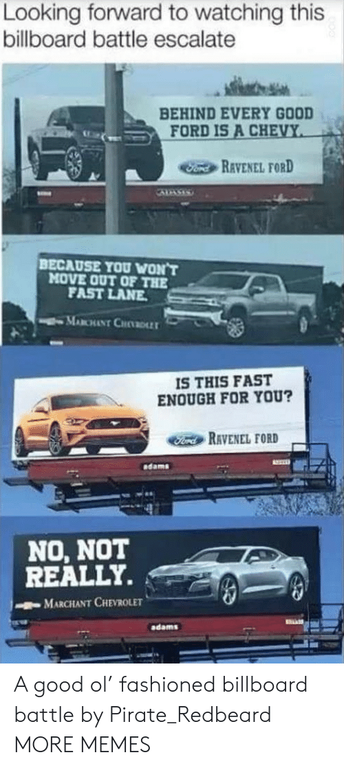 Billboard, Dank, and Memes: Looking forward to watching this  billboard battle escalate  BEHIND EVERY GOOD  FORD IS A CHEVY  Fond REVENEL FORD  BECAUSE YOU WON'T  MOVE OUT OF THE  FAST LANE  MABCHANT CHDLLT  IS THIS FAST  ENOUGH FOR YOU?  Ford RAVENEL FORD  dams  NO, NOT  REALLY.  MARCHANT CHEVROLET  adams A good ol' fashioned billboard battle by Pirate_Redbeard MORE MEMES