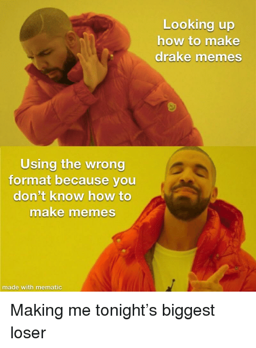 5e993a655ce Looking Up Now to Make Drake Memes Using the Wrong Format Because ...