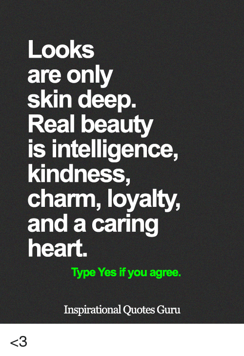 Memes, Heart, and Quotes: Looks  are only  skin deep  Real beauty  is intelligence,  kindness,  charm, loyalty,  and a caring  heart  Type Yes if you agree.  Inspirational Quotes Guru <3