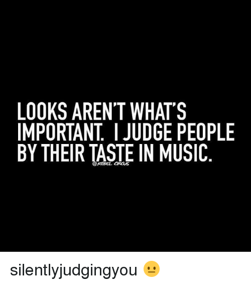 Music, Girl Memes, and Judge: LOOKS AREN'T WHAT'S  IMPORTANT JUDGE PEOPLE  BY THEIR TASTE IN MUSIC silentlyjudgingyou 😐