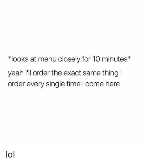 Lol, Yeah, and Time: *looks at menu closely for 10 minutes*  yeah ill order the exact same thing i  order every single time i come here lol