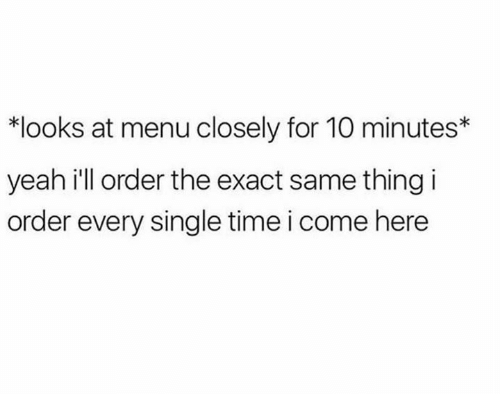 Dank, Yeah, and Time: *looks at menu closely for 10 minutes*  yeah ill order the exact same thing i  order every single time i come here