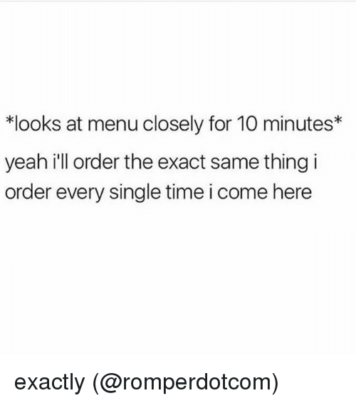 Memes, Yeah, and Time: *looks at menu closely for 10 minutes*  yeah i'll order the exact same thing i  order every single time i come here exactly (@romperdotcom)