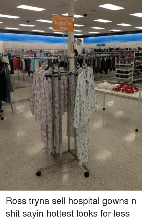 Looks for Ross Tryna Sell Hospital Gowns N Shit Sayin Hottest Looks ...