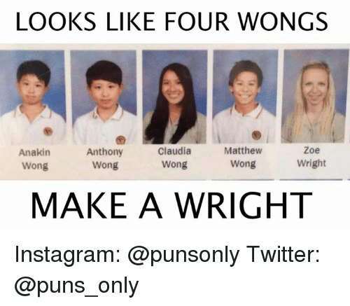 Instagram, Puns, and Twitter: LOOKS LIKE FOUR WONGS  Zoe  Anthony  Claudia  Matthew  Anakin  Wright  Wong  Wong  Wong  Wong  MAKE A WRIGHT Instagram: @punsonly Twitter: @puns_only