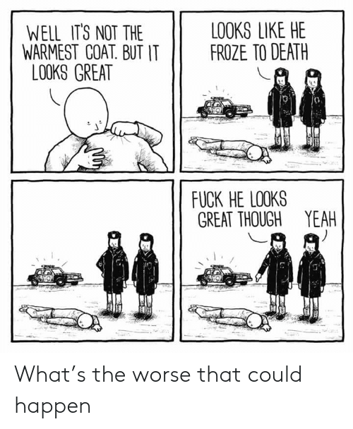 Yeah, Death, and What: LOOKS LIKE HE  FROZE TO DEATH  WELL IT'S NOT THE  WARMEST COAT. BUT IT  LOOKS GREAT  FUCK HE LOOKS  GREAT THOUGH YEAH What's the worse that could happen