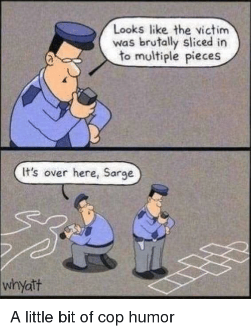 Funny, Cop, and Humor: Looks like the victim  was brutally sliced in  to multiple pieces  It's over here, Sarge  whyatt