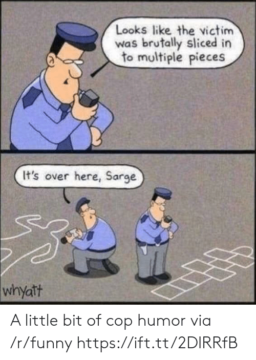 Funny, Via, and Cop: Looks like the victim  was brutally sliced in  to multiple pieces  It's over here, Sarge  whyatt A little bit of cop humor via /r/funny https://ift.tt/2DIRRfB