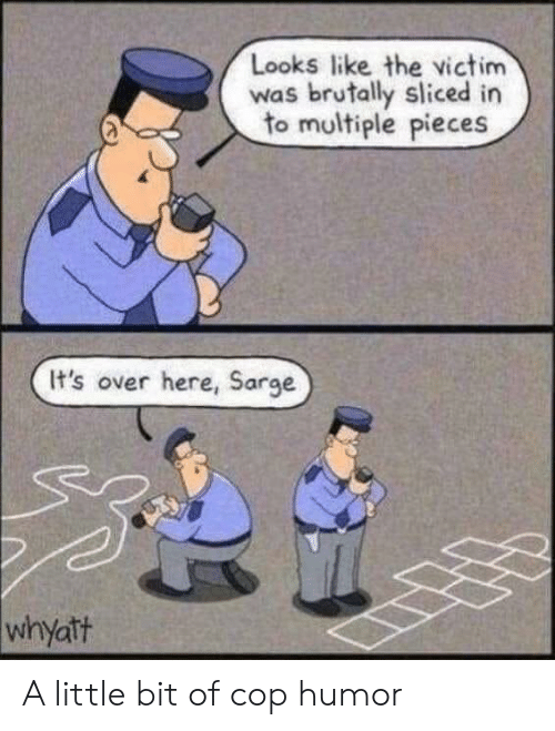 Cop, Humor, and Like: Looks like the victim  was brutally sliced in  to multiple pieces  It's over here, Sarge  whyatt A little bit of cop humor