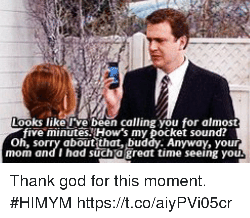 God, Memes, and Time: Looks like ve been calling you for almost  five minutesHow's my pocket sound  oh, s  about that, buddy. Anyway, your  mom and I had sucha great time seeing you Thank god for this moment. #HIMYM https://t.co/aiyPVi05cr