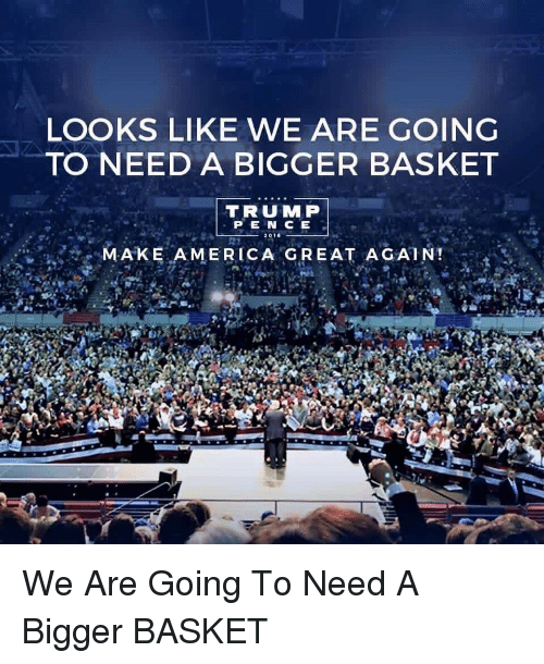 looks like we are going to need a bigger basket trump pen ce make