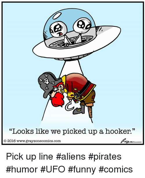 """Hookers, Memes, and Aliens: """"Looks like we picked up a hooker.""""  O 2016 www.gray zonecomics.com Pick up line #aliens #pirates #humor #UFO #funny #comics"""