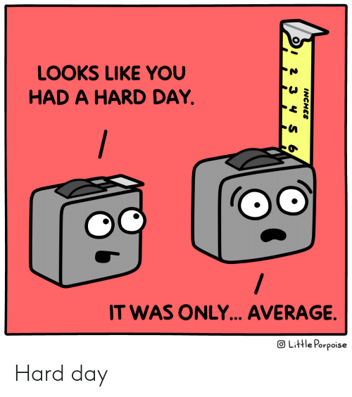 Day, You, and Like: LOOKS LIKE YOU  HAD A HARD DAY.  /  IT WAS ONLY... AVERAGE.  OLittle Porpoise  INCHES  OI 2 Hard day