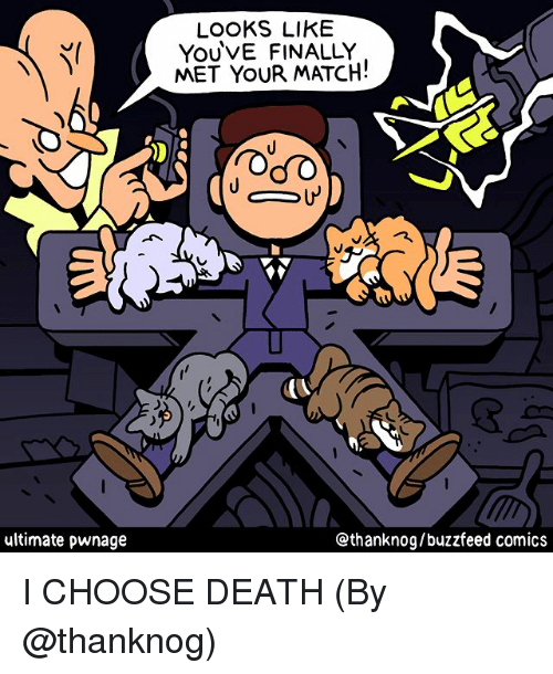 Memes, Buzzfeed, and Death: LOOKS LIKE  YoUVE FINALLY  MET YOUR MATCH!  ultimate pwnage  @thanknog/buzzfeed comics I CHOOSE DEATH (By @thanknog)