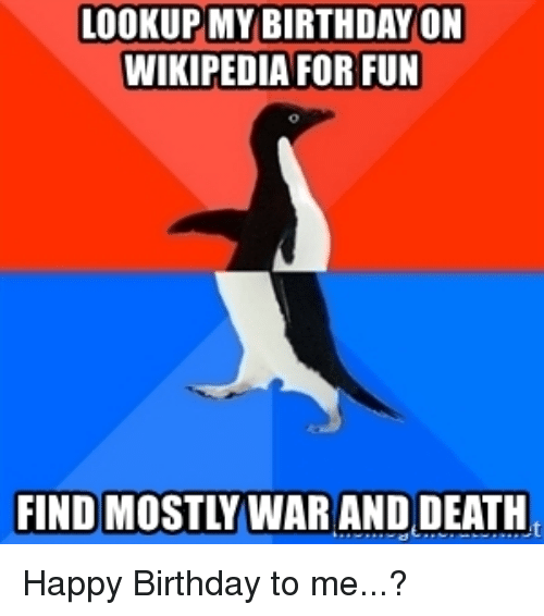 Birthday, Wikipedia, and Happy Birthday: LOOKUP MY BIRTHDAY ON  WIKIPEDIA FOR FUN  FIND MOSTLY WAR AND DEATH