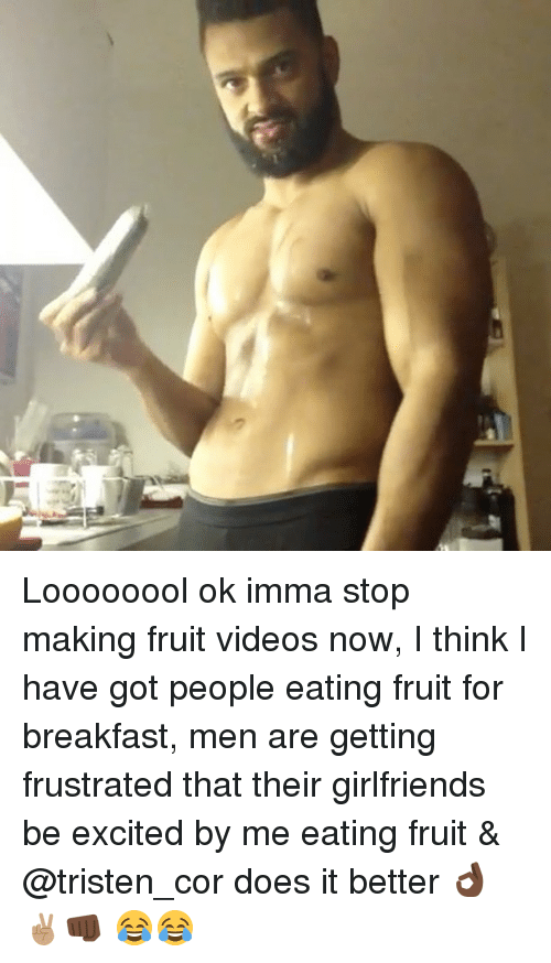 Memes, 🤖, and Fruit: Loooooool ok imma stop making fruit videos now, I think I have got people eating fruit for breakfast, men are getting frustrated that their girlfriends be excited by me eating fruit & @tristen_cor does it better 👌🏿✌🏽👊🏿 😂😂
