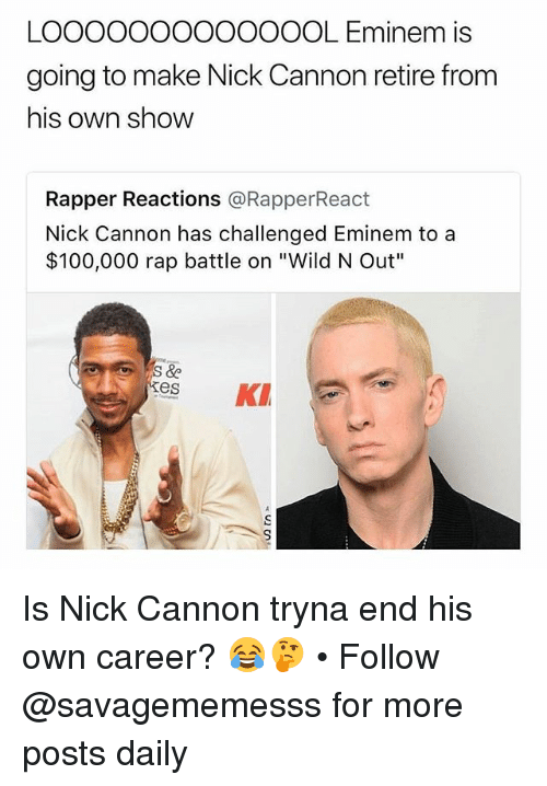 "Anaconda, Eminem, and Memes: LOOOOOOOOOOOOOL Eminem is  going to make Nick Cannon retire from  his own shoW  Rapper Reactions @RapperReact  Nick Cannon has challenged Eminem to a  $100,000 rap battle on ""Wild N Out""  esKI Is Nick Cannon tryna end his own career? 😂🤔 • Follow @savagememesss for more posts daily"