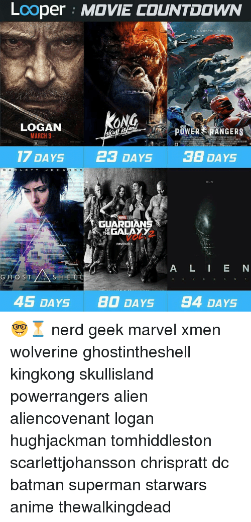 Countdown, Memes, and 🤖: Looper MOVIE COUNTDOWN  IT 5 MOR MIN TIME  ONG  LOGAN  POWER ERANGERS  MARCH 3  REES  17 DAYS 23 DAYS  38 DAYS  L E T T  N S  H A  RUN  GUARDIAN  OF  GALAXY  THE  OBVIOUSLY  A L I E N  S H E L L  O ST  HE  45 DAYS BO DAYS  94 DAYS 🤓⏳ nerd geek marvel xmen wolverine ghostintheshell kingkong skullisland powerrangers alien aliencovenant logan hughjackman tomhiddleston scarlettjohansson chrispratt dc batman superman starwars anime thewalkingdead