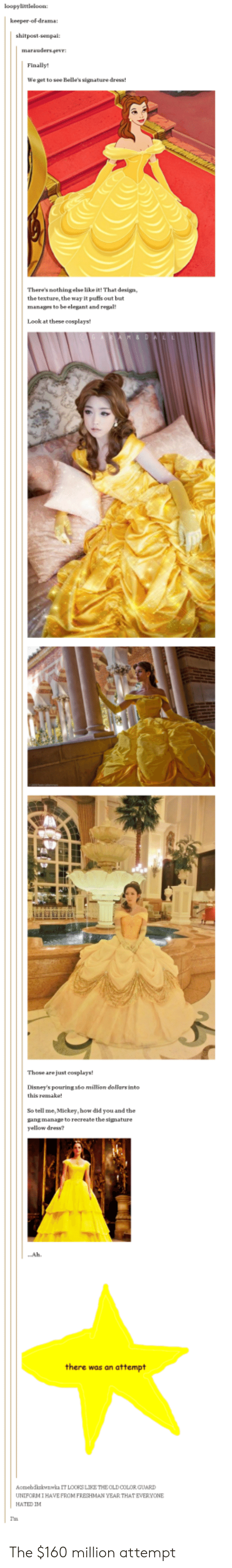 Gang, Dress, and Senpai: loopylittleloon  shitpost-senpai:  Finally!  We get to see Belle's signature dress!  Theres nothing else lake it!That design  the texture, the way It puffs out but  manages to be elegant and regal  Look at these cosplays  Those are just eosplays  Disney's pouring 16o milion doilars into  this remake  So tell me, Mickey, how did you and the  gang manage to recreate the signature  yellow dress?  ..Ah  there was an attempt  homebdkzkwnwka IT LOORS LIKE THEOLD COLOR GUARD  UNIFORMIHAVE FROM FRESHMAN YEAR THAT EVERYONE  HATED IM  Ia The $160 million attempt