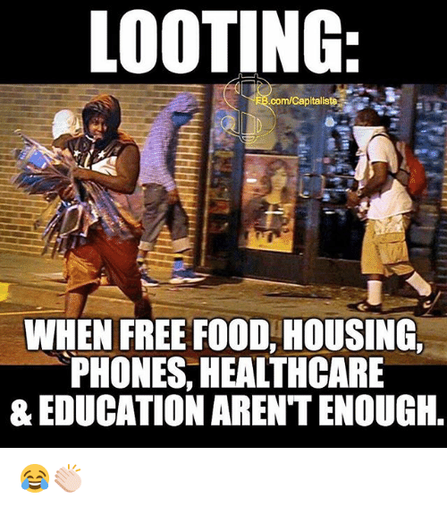 Food, Memes, and Free: LOOTING  com/Capitaliste  WHEN FREE FOOD, HOUSING  PHONES, HEALTHCARE  & EDUCATION ARENTENOUGIH, 😂👏🏻