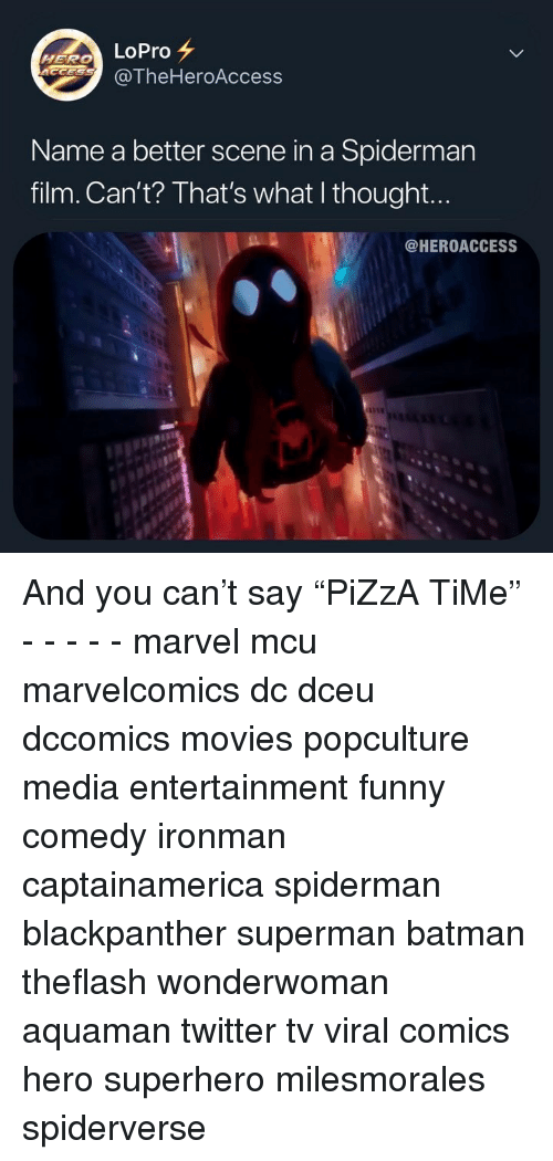 """Batman, Funny, and Memes: LoPro  @TheHeroAccess  HERO  Name a better scene in a Spiderman  film. Can't? That's what I thought...  @HEROACCESS And you can't say """"PiZzA TiMe"""" - - - - - marvel mcu marvelcomics dc dceu dccomics movies popculture media entertainment funny comedy ironman captainamerica spiderman blackpanther superman batman theflash wonderwoman aquaman twitter tv viral comics hero superhero milesmorales spiderverse"""