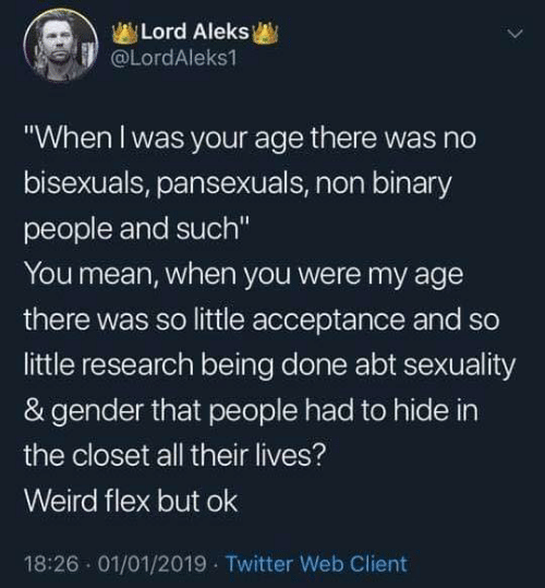 "Dank, Flexing, and Twitter: Lord Aleks  @LordAleks1  ""When l was your age there was no  bisexuals, pansexuals, non binary  people and such""  You mean, when you were my age  there was so little acceptance and so  little research being done abt sexuality  & gender that people had to hide in  the closet all their lives?  Weird flex but ok  18:26 01/01/2019 Twitter Web Client"