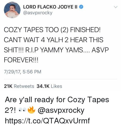 Shit, Yams, and Forever: LORD FLACKO JODYE II  @asvpxrocky  COZY TAPES TOO (2) FINISHED!  CANT WAIT 4 YALH 2 HEAR THIS  SHIT!!! R.I.P YAMMY YAMS.... A$VP  FOREVER!!!  7/29/17, 5:56 PM  21K Retweets 34.1K Likes Are y'all ready for Cozy Tapes 2?! 👀🔥 @asvpxrocky https://t.co/QTAQxvUrmf