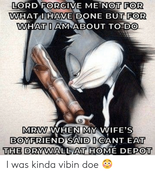 Doe, Mrw, and Home: LORD FORGIVE ME NOT FOR  WHATI HAVE DONE BUT FOR  WHAT I AMABOUT TO DO  MRW WHEN MY WIFE'S  BOYFRIEND SAID ICANT EAT  THE DRYWALL AT HOME DEPOT I was kinda vibin doe 😳