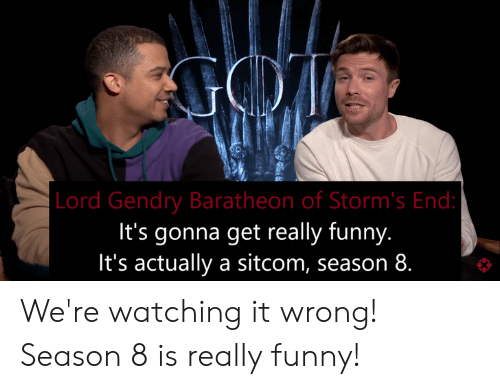 Funny, Lord, and Get: Lord Gendry Baratheon of Storm's End  It's gonna get really funny.  It's actually a sitcom, season 8. We're watching it wrong! Season 8 is really funny!