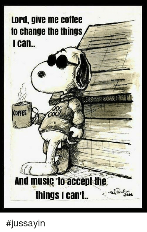 Dank, Music, and Coffee: Lord, give me coffee  to change the things  I can.  And music to accept the #jussayin