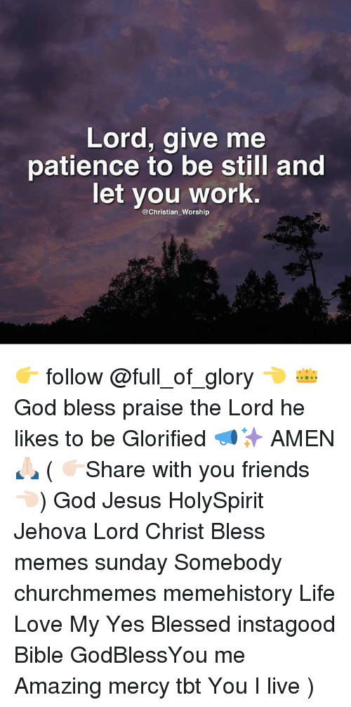 Blessed, Friends, and God: Lord, give me  patience to be still and  let you work.  @Christian Worship 👉 follow @full_of_glory 👈 👑God bless praise the Lord he likes to be Glorified 📣✨ AMEN 🙏🏻 ( 👉🏻Share with you friends 👈🏻) God Jesus HolySpirit Jehova Lord Christ Bless memes sunday Somebody churchmemes memehistory Life Love My Yes Blessed instagood Bible GodBlessYou me Amazing mercy tbt You I live )