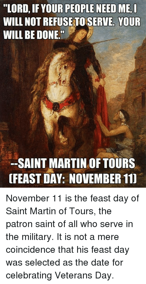 LORD IF YOUR PEOPLE NEED ME I WILL NOTREFUSE TO SERVE YOUR WILL BE DONE SAINT  MARTIN OF TOURS OFEAST DAY NOVEMBER 11 November 11 Is the Feast Day of Saint  Martin