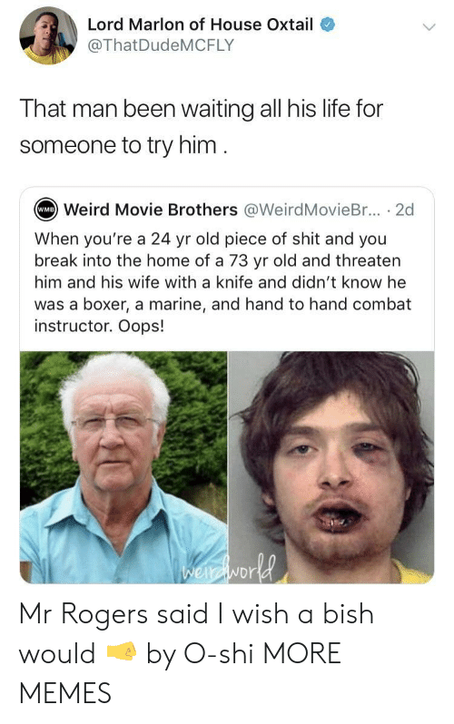 Dank, Life, and Memes: Lord Marlon of House Oxtail  @ThatDudeMCFLY  That man been waiting all his life for  someone to try him  Weird Movie Brothers @WeirdMovieBr... . 2d  WMB  When you're a 24 yr old piece of shit and you  break into the home of a 73 yr old and threaten  him and his wife with a knife and didn't know he  was a boxer, a marine, and hand to hand combat  instructor. Oops!  NDr Mr Rogers said I wish a bish would 🤜 by O-shi MORE MEMES