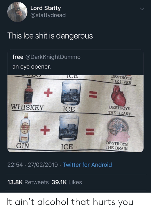 Android, Twitter, and Alcohol: Lord Statty  @stattydread  his Ice shit is dangerous  free @DarkKnightDummo  an eye opener.  DESTROYS  THE LIVER  WHISKEY  ICE  DESTROYS  THE HEART  DESTROYS  THE BRAIN  GIN  ICE  22:54 27/02/2019 Twitter for Android  13.8K Retweets 39.1K Likes It ain't alcohol that hurts you