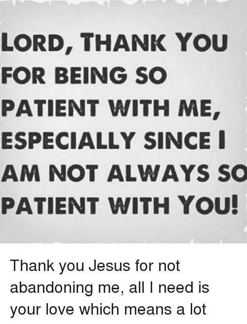 You patient with me being thank for you for