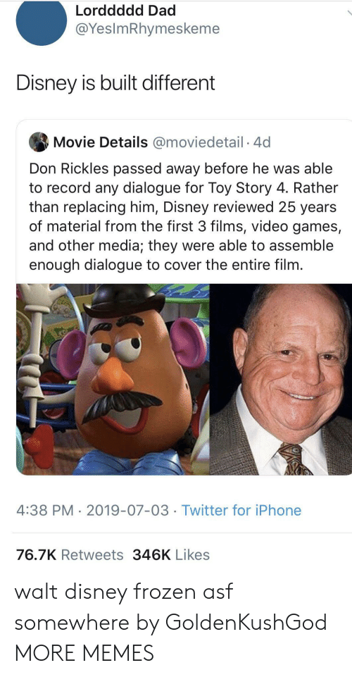Dad, Dank, and Disney: Lorddddd Dad  @YesImRhymeskeme  Disney is built different  Movie Details @moviedetail 4d  Don Rickles passed away before he was able  to record any dialogue for Toy Story 4. Rather  than replacing him, Disney reviewed 25 years  of material from the first 3 films, video games,  and other media; they were able to assemble  enough dialogue to cover the entire film.  4:38 PM 2019-07-03 Twitter for iPhone  76.7K Retweets 346K Likes walt disney frozen asf somewhere by GoldenKushGod MORE MEMES