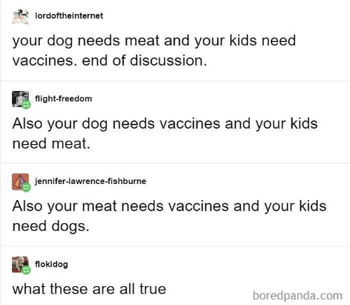Dogs, Jennifer Lawrence, and True: lordoftheinternet  your dog needs meat and your kids need  vaccines. end of discussion  flight-freedom  Also your dog needs vaccines and your kids  need meat.  jennifer-lawrence-fishburne  Also your meat needs vaccines and your kids  need dogs.  flokidog  what these are all true  boredpanda.com