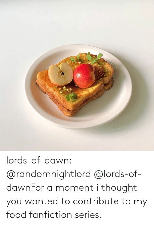 Fanfiction, Food, and Tumblr: lords-of-dawn:  @randomnightlord   @lords-of-dawnFor a moment i thought you wanted to contribute to my food fanfiction series.