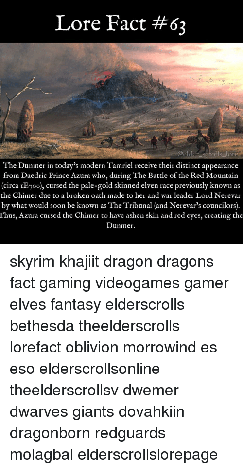 Memes, Prince, and Soon...: Lore Fact #62  @elder scrolls lore  The Dunmer in today's modern Tamriel receive their distinct appearance  from Daedric Prince Azura who, during The Battle of the Red Mountain  circa IE-oo), cursed the pale-gold skinned elven race previously known as  the Chimer due to a broken oath made to her and war leader Lord  Nerevar  by what would soon be known as The Tribunal (and Nerevar's councilors)  Thus, Azura cursed the Chimer to have ashen skin and red eyes, creating the  Dunmer. skyrim khajiit dragon dragons fact gaming videogames gamer elves fantasy elderscrolls bethesda theelderscrolls lorefact oblivion morrowind es eso elderscrollsonline theelderscrollsv dwemer dwarves giants dovahkiin dragonborn redguards molagbal elderscrollslorepage