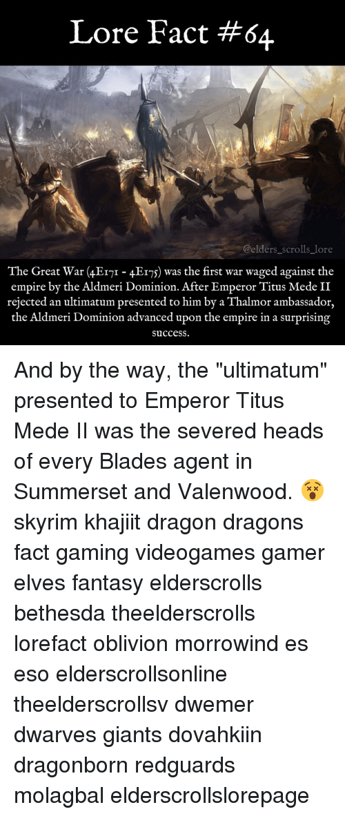 "Blade, Memes, and Giant: Lore Fact #64  @elders scrolls lore  The Great War (4EITI 4EIS) was the first war waged against the  empire by the Aldmeri Dominion. After Emperor Titus Mede II  rejected an ultimatum presented to him by a Thalmor ambassador,  the Aldmeri Dominion advanced upon the empire in a surprising  Success. And by the way, the ""ultimatum"" presented to Emperor Titus Mede II was the severed heads of every Blades agent in Summerset and Valenwood. 😵 skyrim khajiit dragon dragons fact gaming videogames gamer elves fantasy elderscrolls bethesda theelderscrolls lorefact oblivion morrowind es eso elderscrollsonline theelderscrollsv dwemer dwarves giants dovahkiin dragonborn redguards molagbal elderscrollslorepage"